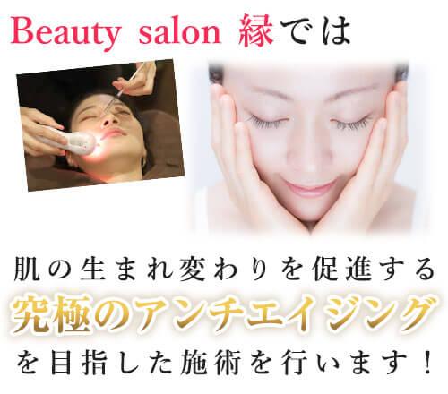 Beauty salon  縁は、肌の生まれ変わりを促進する究極のアンチエイジングを行います!